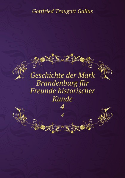 Gottfried Traugott Gallus Geschichte der Mark Brandenburg fur Freunde historischer Kunde. 4