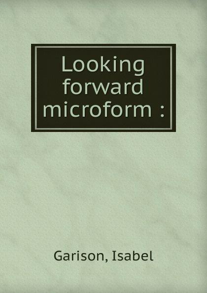Isabel Garison Looking forward microform :