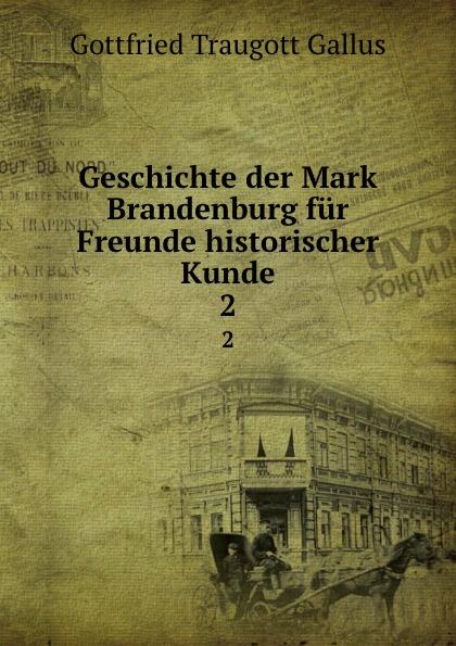 Gottfried Traugott Gallus Geschichte der Mark Brandenburg fur Freunde historischer Kunde. 2
