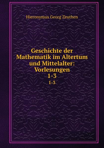 Hieronymus Georg Zeuthen Geschichte der Mathematik im Altertum und Mittelalter: Vorlesungen. 1-3 m cantor vorlesungen uber geschichte der mathematik volume 1