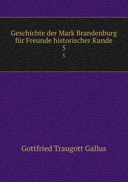 Gottfried Traugott Gallus Geschichte der Mark Brandenburg fur Freunde historischer Kunde. 5