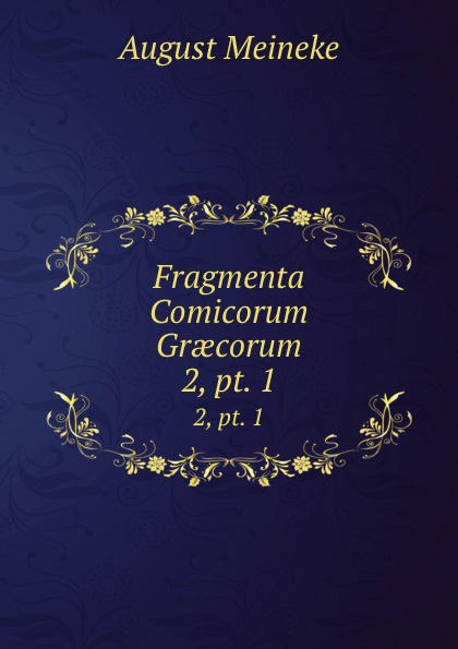 August Meineke Fragmenta Comicorum Graecorum. 2,.pt. 1 theodor kock comicorum atticorum fragmenta volume 2