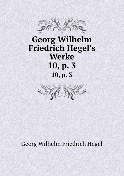Hegel Georg Wilhelm Georg Wilhelm Friedrich Hegel.s Werke. 10,.p. 3