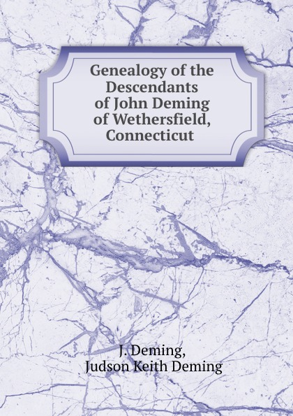 J. Deming Genealogy of the Descendants of John Deming of Wethersfield, Connecticut . the deming management method