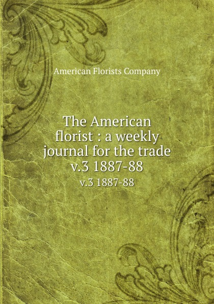 The American florist : a weekly journal for the trade. v.3 1887-88