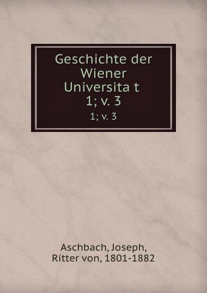 Joseph Aschbach Geschichte der Wiener Universitat . 1;.v. 3 цена 2017
