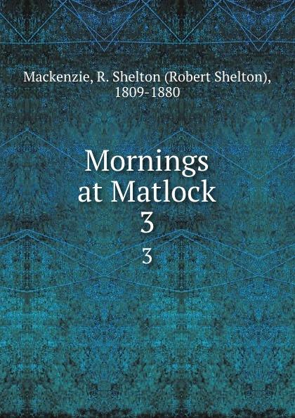 Фото - Robert Shelton Mackenzie Mornings at Matlock. 3 mackenzie robert shelton america a history