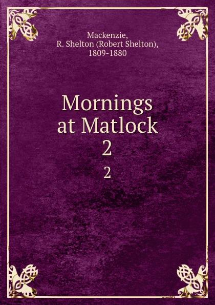 Фото - Robert Shelton Mackenzie Mornings at Matlock. 2 mackenzie robert shelton america a history