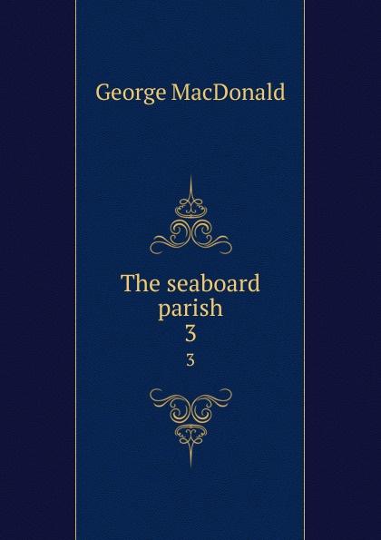 MacDonald George The seaboard parish. 3 george macdonald the seaboard parish volume 1