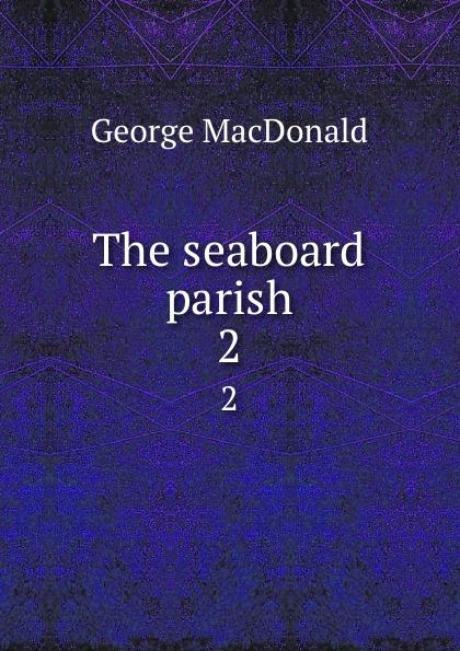 MacDonald George The seaboard parish. 2 george macdonald the seaboard parish volume 1