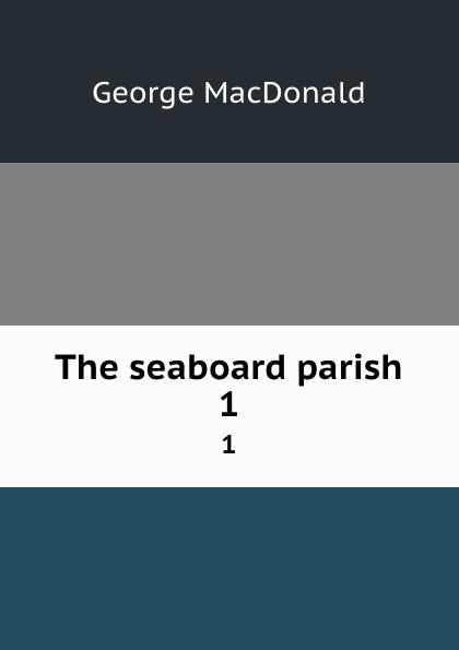 MacDonald George The seaboard parish. 1 george macdonald the seaboard parish volume 1