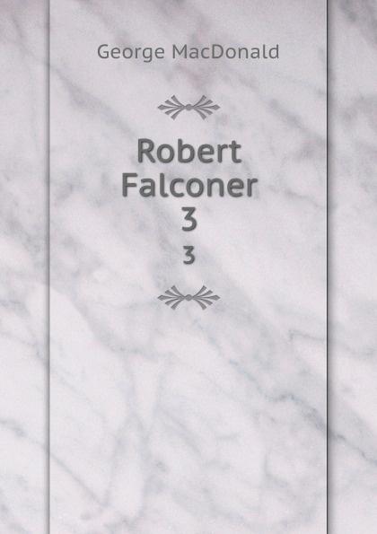 MacDonald George Robert Falconer. 3 george macdonald robert falconer