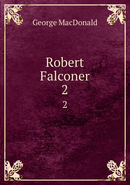 MacDonald George Robert Falconer. 2 george macdonald robert falconer