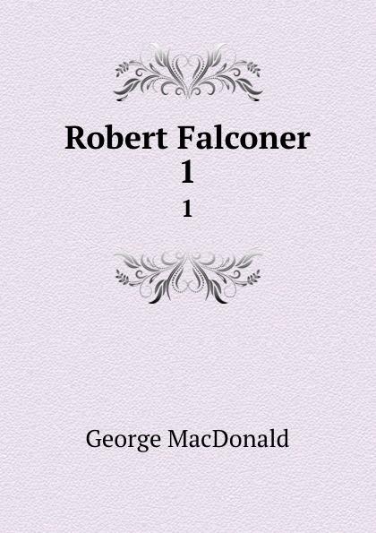 MacDonald George Robert Falconer. 1 george macdonald robert falconer