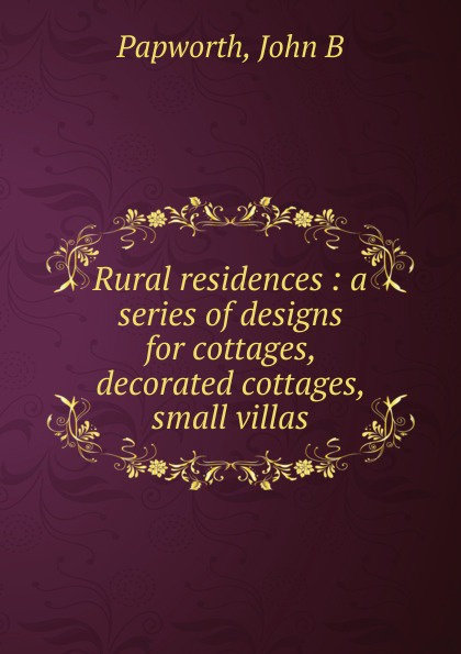John B. Papworth Rural residences : a series of designs for cottages, decorated small villas.