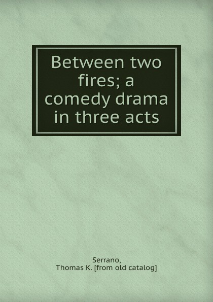Thomas K. Serrano Between two fires; a comedy drama in three acts thomas k serrano between two fires a comedy drama in three acts