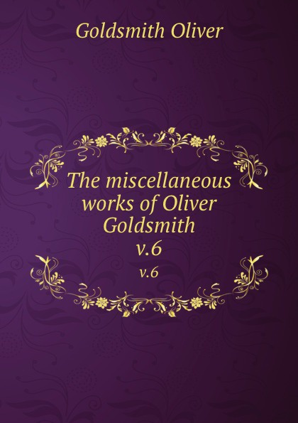 Goldsmith Oliver The miscellaneous works of Oliver Goldsmith. v.6 goldsmith oliver the miscellaneous works of oliver goldsmith v 3