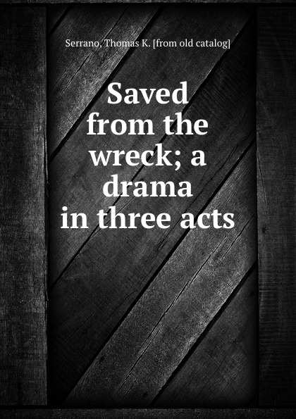 Thomas K. Serrano Saved from the wreck; a drama in three acts thomas k serrano between two fires a comedy drama in three acts
