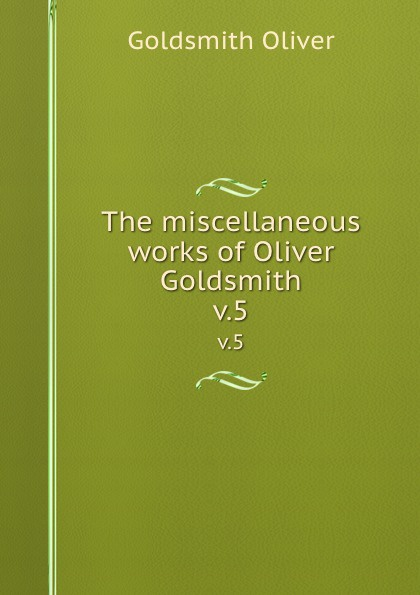 Goldsmith Oliver The miscellaneous works of Oliver Goldsmith. v.5 goldsmith oliver the miscellaneous works of oliver goldsmith v 3