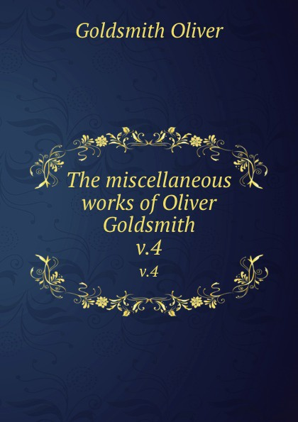 Goldsmith Oliver The miscellaneous works of Oliver Goldsmith. v.4 goldsmith oliver the miscellaneous works of oliver goldsmith v 3