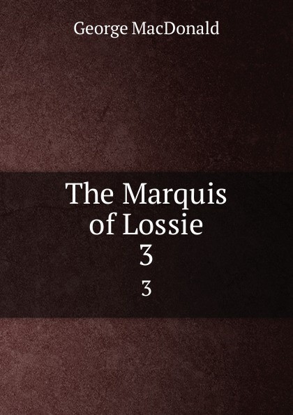 MacDonald George The Marquis of Lossie. 3 george macdonald the marquis of lossie