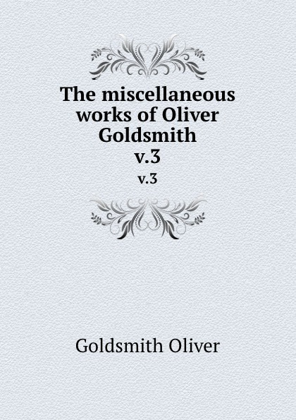 Goldsmith Oliver The miscellaneous works of Oliver Goldsmith. v.3 goldsmith oliver the miscellaneous works of oliver goldsmith v 3