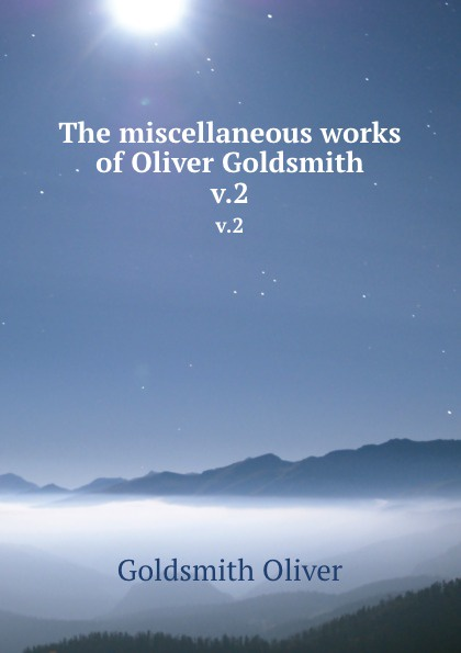 Goldsmith Oliver The miscellaneous works of Oliver Goldsmith. v.2 goldsmith oliver the miscellaneous works of oliver goldsmith v 3