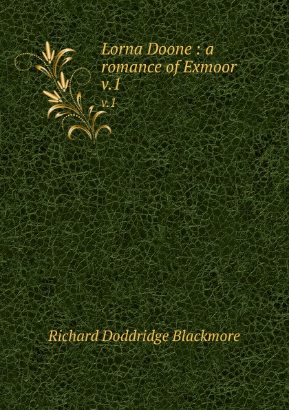 R. D. Blackmore Lorna Doone : a romance of Exmoor. v.1 r d blackmore lorna doone a romance of exmoor