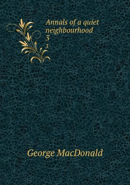 MacDonald George Annals of a quiet neighbourhood. 3 george macdonald annals of a quiet neighbourhood