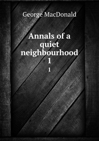 MacDonald George Annals of a quiet neighbourhood. 1 george macdonald annals of a quiet neighbourhood