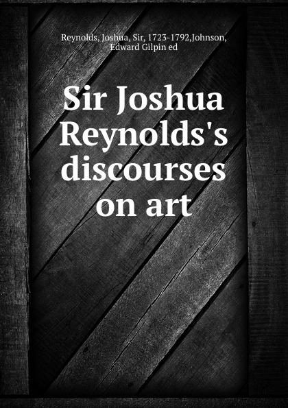 Joshua Reynolds Sir Joshua Reynolds.s discourses on art