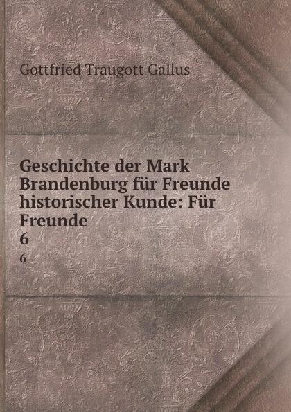 Gottfried Traugott Gallus Geschichte der Mark Brandenburg fur Freunde historischer Kunde: Fur Freunde . 6