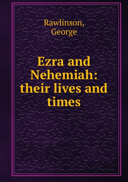 George Rawlinson Ezra and Nehemiah: their lives and times