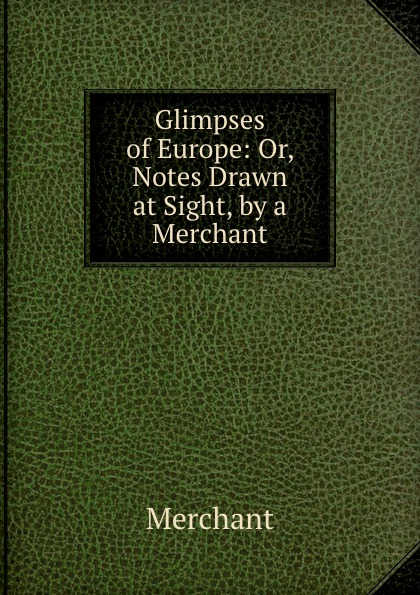 Merchant Glimpses of Europe: Or, Notes Drawn at Sight, by a Merchant