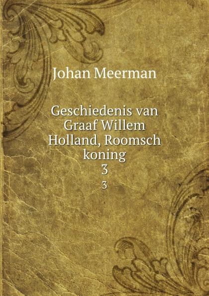 Johan Meerman Geschiedenis van Graaf Willem Holland, Roomsch koning. 3 van der graaf generator van der graaf generator vital 2 cd