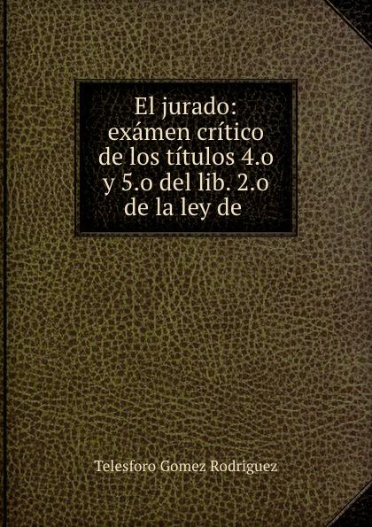 Telesforo Gomez Rodriguez El jurado: examen critico de los titulos 4.o y 5.o del lib. 2.o de la ley de . shure mx153c o tqg