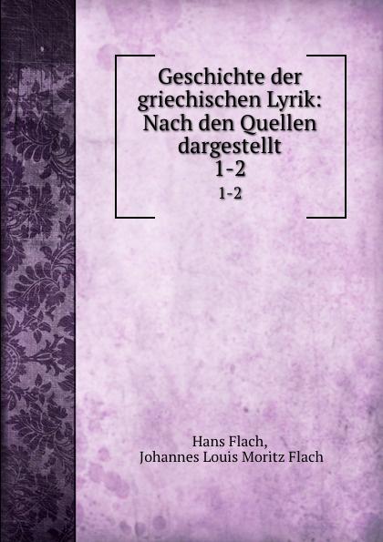 Hans Flach Geschichte der griechischen Lyrik: Nach den Quellen dargestellt. 1-2