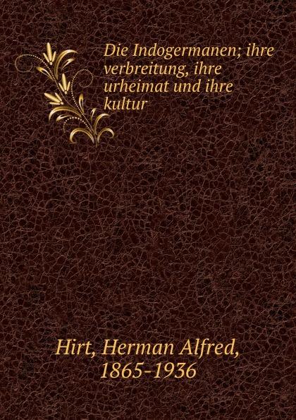 Herman Alfred Hirt Die Indogermanen; ihre verbreitung, ihre urheimat und ihre kultur