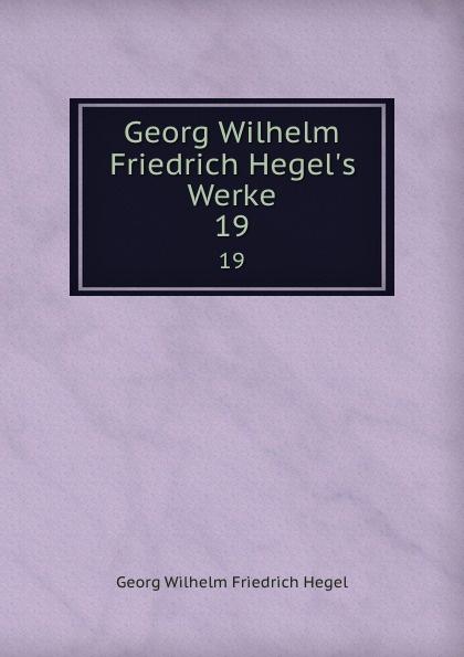 Hegel Georg Wilhelm Georg Wilhelm Friedrich Hegel.s Werke. 19
