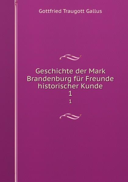 Gottfried Traugott Gallus Geschichte der Mark Brandenburg fur Freunde historischer Kunde. 1