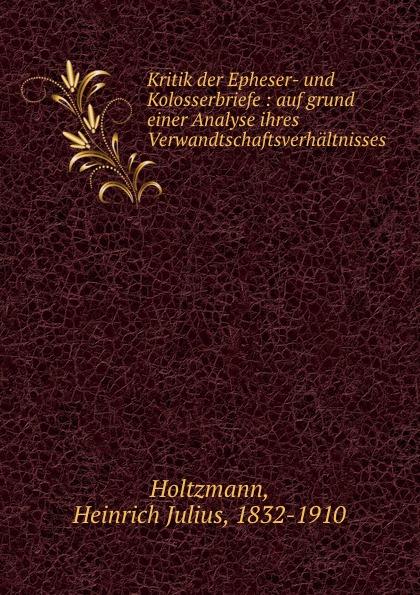 Heinrich Julius Holtzmann Kritik der Epheser- und Kolosserbriefe : auf grund einer Analyse ihres Verwandtschaftsverhaltnisses