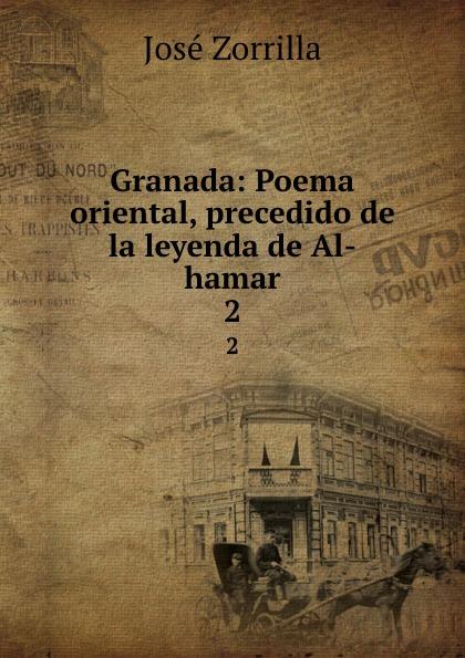 José Zorrilla Granada: Poema oriental, precedido de la leyenda de Al-hamar. 2 josé zorrilla la azucena silvestre leyenda religiosa del siglo ix classic reprint