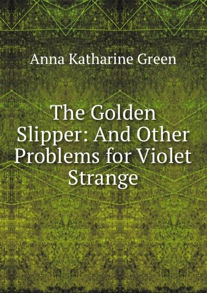 Green Anna Katharine The Golden Slipper: And Other Problems for Violet Strange green anna katharine the golden slipper and other problems for violet strange