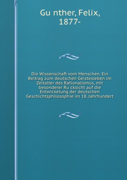 Felix Günther Die Wissenschaft vom Menschen. Ein Beitrag zum deutschen Geistesleben im Zeitalter des Rationalismus, mit besonderer Rucksicht auf die Entwickelung der deutschen Geschichtsphilosophie im 18. Jahrhundert