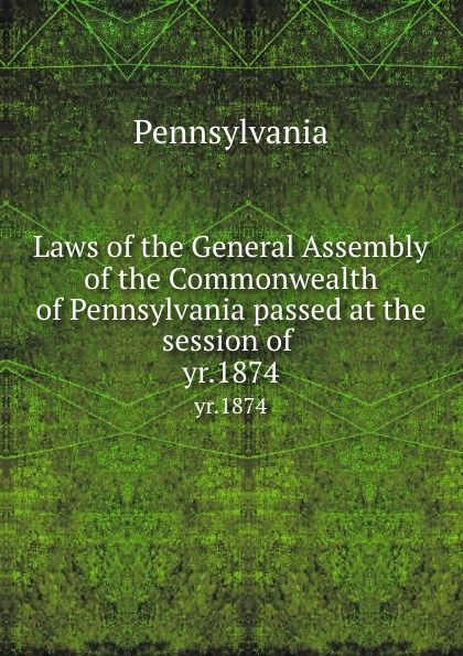 Laws of the General Assembly of the Commonwealth of Pennsylvania passed at the session of . yr.1874