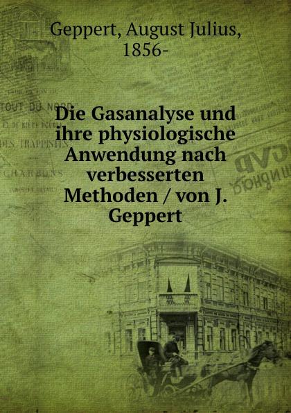 August Julius Geppert Die Gasanalyse und ihre physiologische Anwendung nach verbesserten Methoden / von J. Geppert