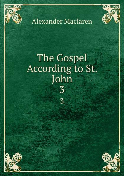 Alexander Maclaren The Gospel According to St. John. 3 alexander maclaren the gospel of st matthew