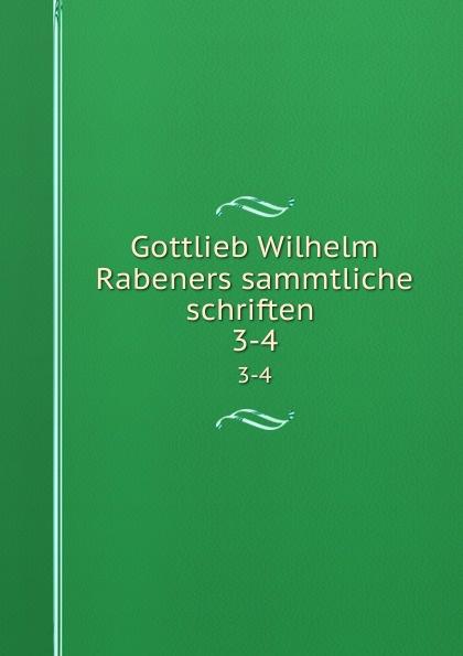 Gottlieb Wilhelm Rabener Gottlieb Wilhelm Rabeners sammtliche schriften . 3-4