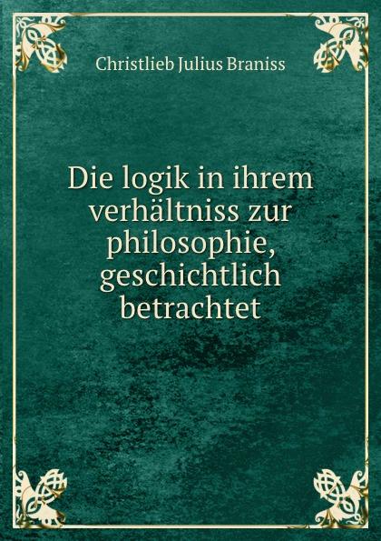 Christlieb Julius Braniss Die logik in ihrem verhaltniss zur philosophie, geschichtlich betrachtet