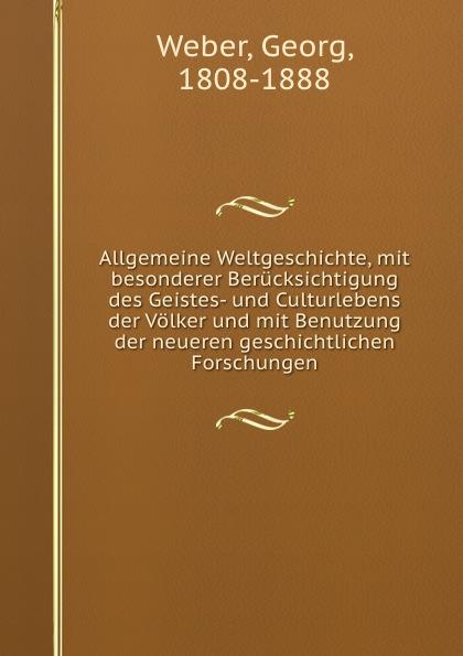 Georg Weber Allgemeine Weltgeschichte, mit besonderer Berucksichtigung des Geistes- und Culturlebens der Volker und mit Benutzung der neueren geschichtlichen Forschungen
